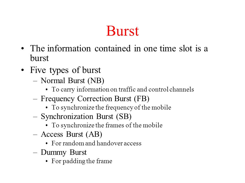 Burst The information contained in one time slot is a burst Five types of burst –Normal Burst (NB) To carry information on traffic and control channels –Frequency Correction Burst (FB) To synchronize the frequency of the mobile –Synchronization Burst (SB) To synchronize the frames of the mobile –Access Burst (AB) For random and handover access –Dummy Burst For padding the frame