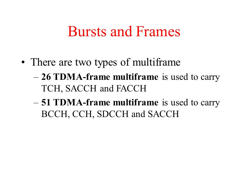 Bursts and Frames There are two types of multiframe –26 TDMA-frame multiframe is used to carry TCH, SACCH and FACCH –51 TDMA-frame multiframe is used to carry BCCH, CCH, SDCCH and SACCH