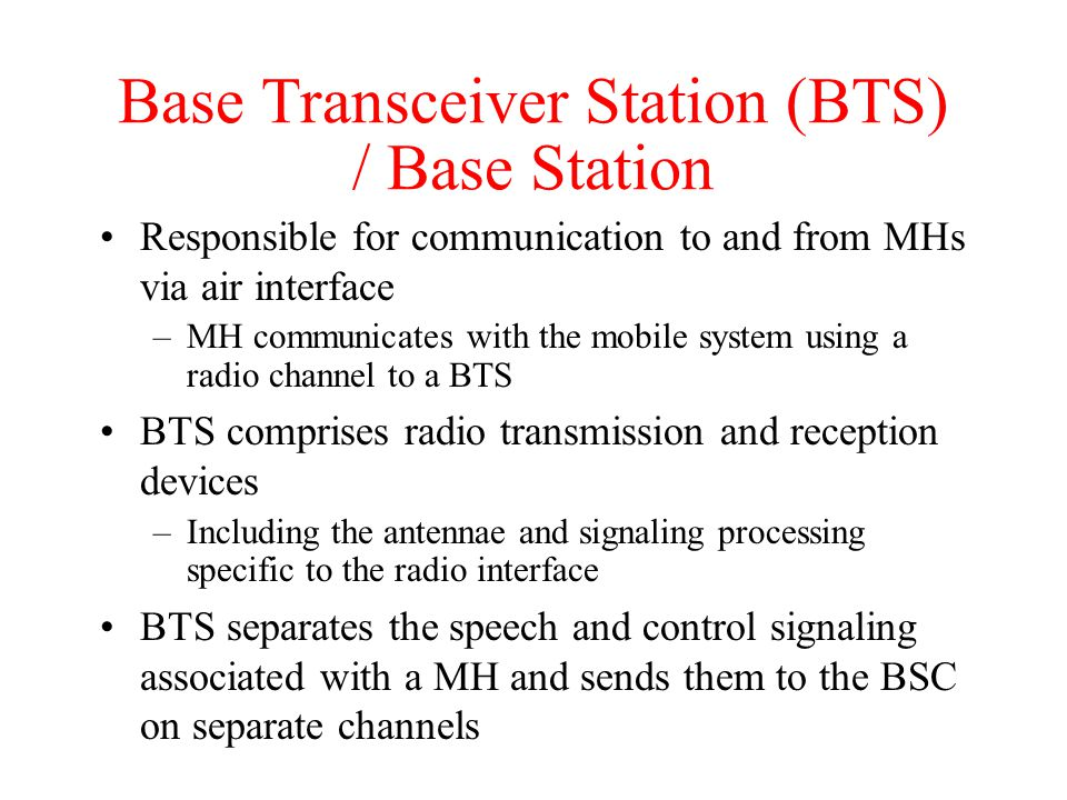 Base Transceiver Station (BTS) / Base Station Responsible for communication to and from MHs via air interface –MH communicates with the mobile system