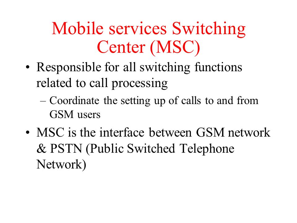 Mobile services Switching Center (MSC) Responsible for all switching functions related to call processing –Coordinate the setting up of calls to and from GSM users MSC is the interface between GSM network & PSTN (Public Switched Telephone Network)