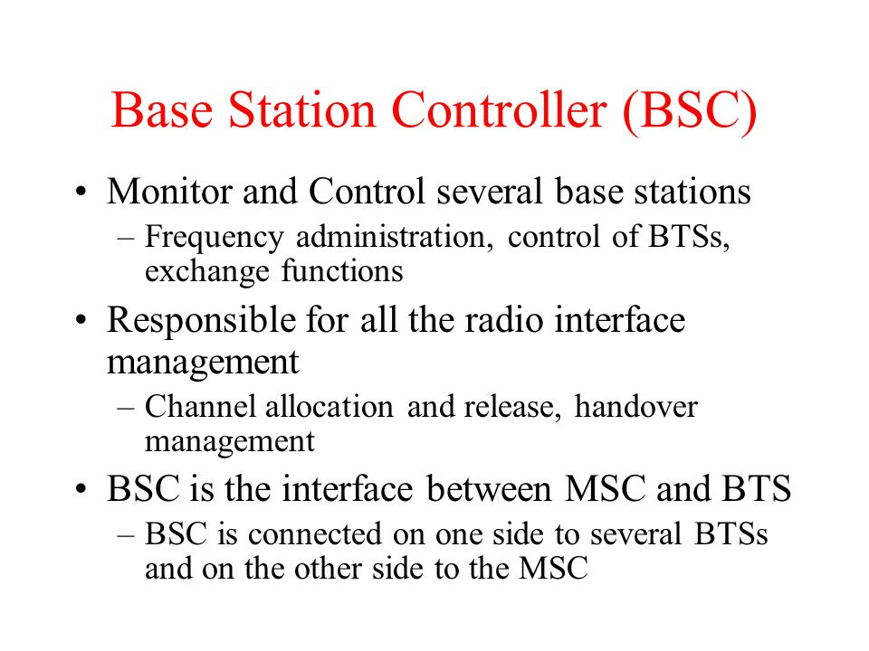 Base Station Controller (BSC) Monitor and Control several base stations –Frequency administration, control of BTSs, exchange functions Responsible for