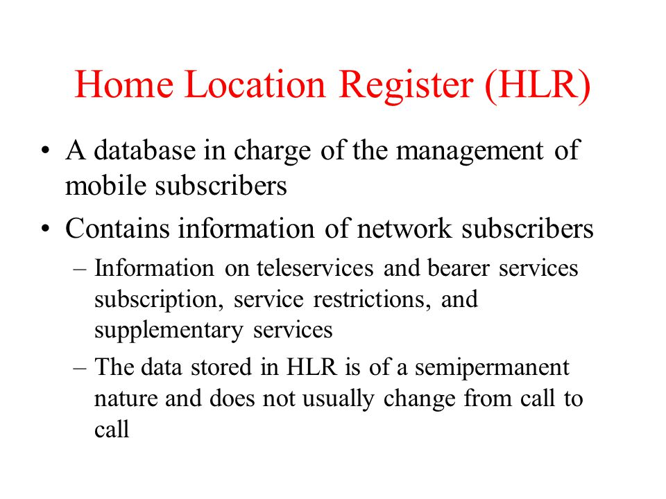Home Location Register (HLR) A database in charge of the management of mobile subscribers Contains information of network subscribers –Information on teleservices and bearer services subscription, service restrictions, and supplementary services –The data stored in HLR is of a semipermanent nature and does not usually change from call to call