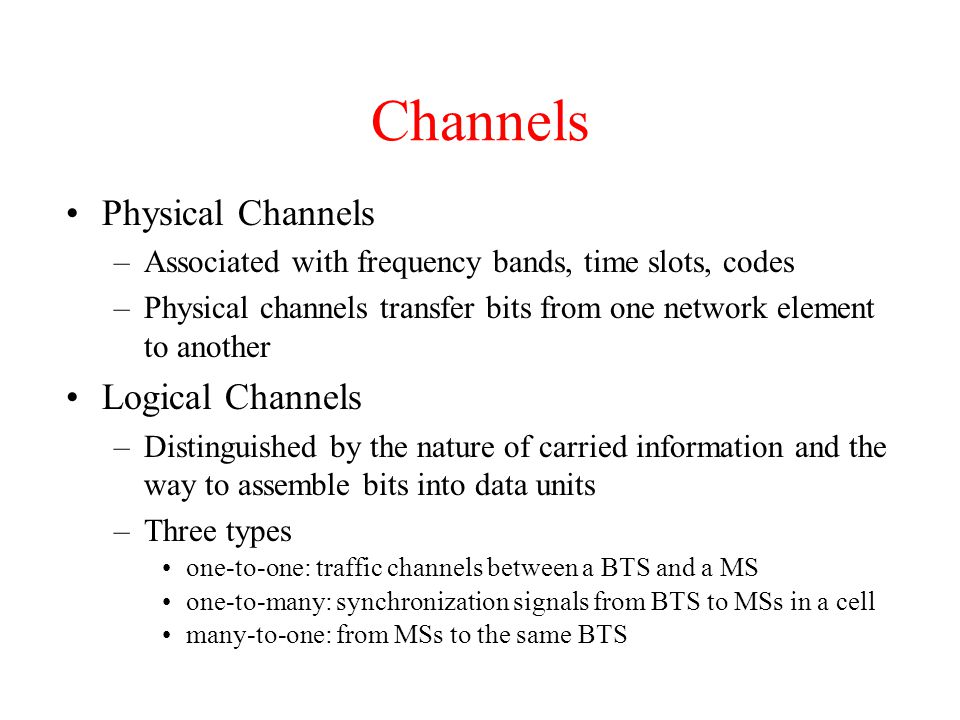 Channels Physical Channels –Associated with frequency bands, time slots, codes –Physical channels transfer bits from one network element to another Lo