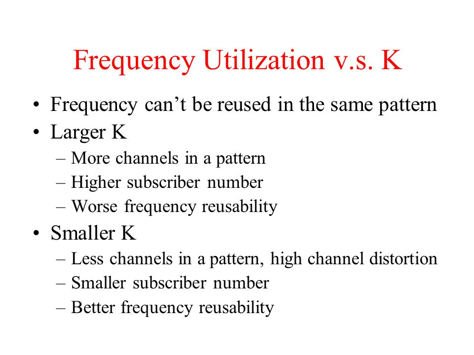 Frequency Utilization v.s. K Frequency can't be reused in the same pattern Larger K –More channels in a pattern –Higher subscriber number –Worse frequ