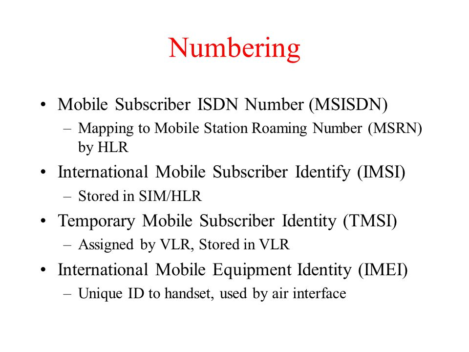 Numbering Mobile Subscriber ISDN Number (MSISDN) –Mapping to Mobile Station Roaming Number (MSRN) by HLR International Mobile Subscriber Identify (IMSI) –Stored in SIM/HLR Temporary Mobile Subscriber Identity (TMSI) –Assigned by VLR, Stored in VLR International Mobile Equipment Identity (IMEI) –Unique ID to handset, used by air interface
