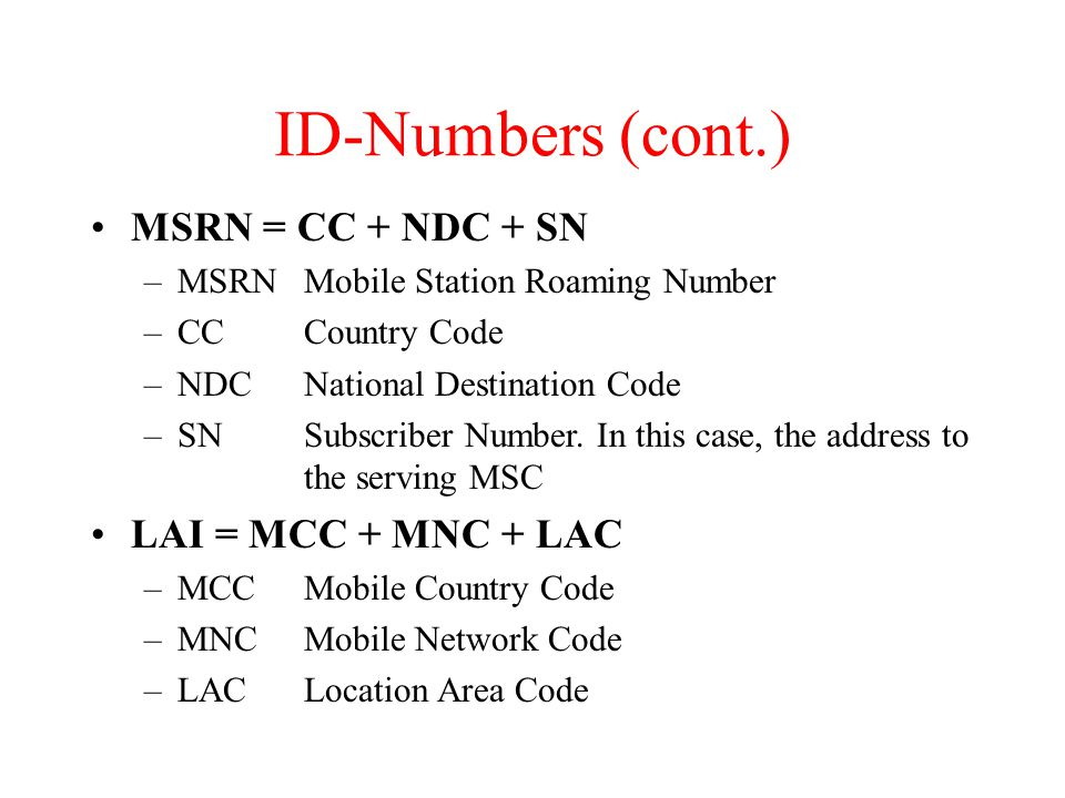 ID-Numbers (cont.) MSRN = CC + NDC + SN –MSRNMobile Station Roaming Number –CCCountry Code –NDCNational Destination Code –SNSubscriber Number.