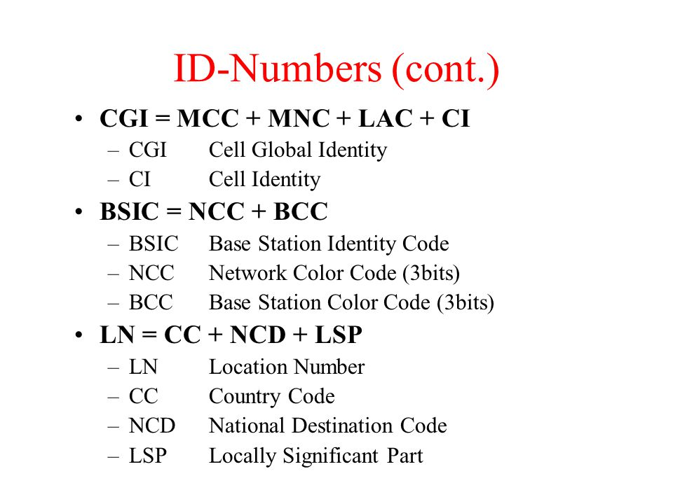 ID-Numbers (cont.) CGI = MCC + MNC + LAC + CI –CGICell Global Identity –CICell Identity BSIC = NCC + BCC –BSICBase Station Identity Code –NCCNetwork Color Code (3bits) –BCCBase Station Color Code (3bits) LN = CC + NCD + LSP –LNLocation Number –CCCountry Code –NCDNational Destination Code –LSPLocally Significant Part