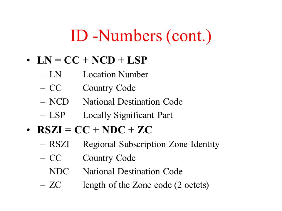 ID -Numbers (cont.) LN = CC + NCD + LSP –LNLocation Number –CCCountry Code –NCDNational Destination Code –LSPLocally Significant Part RSZI = CC + NDC + ZC –RSZIRegional Subscription Zone Identity –CCCountry Code –NDCNational Destination Code –ZClength of the Zone code (2 octets)