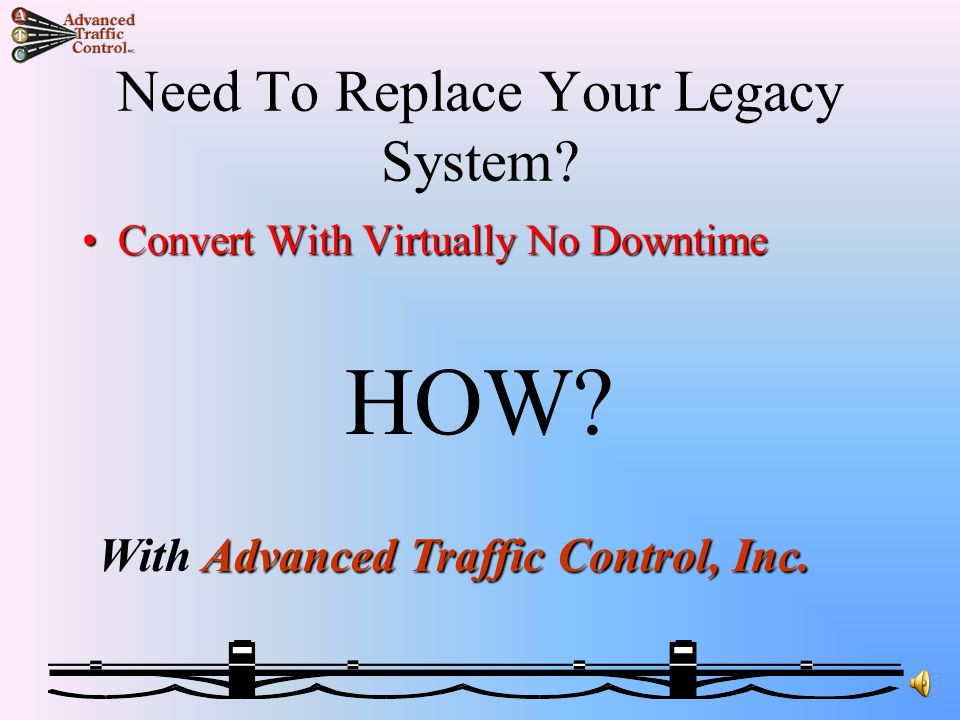 Painless Continuous Operations System Conversions By: Advanced Traffic Control, Inc.