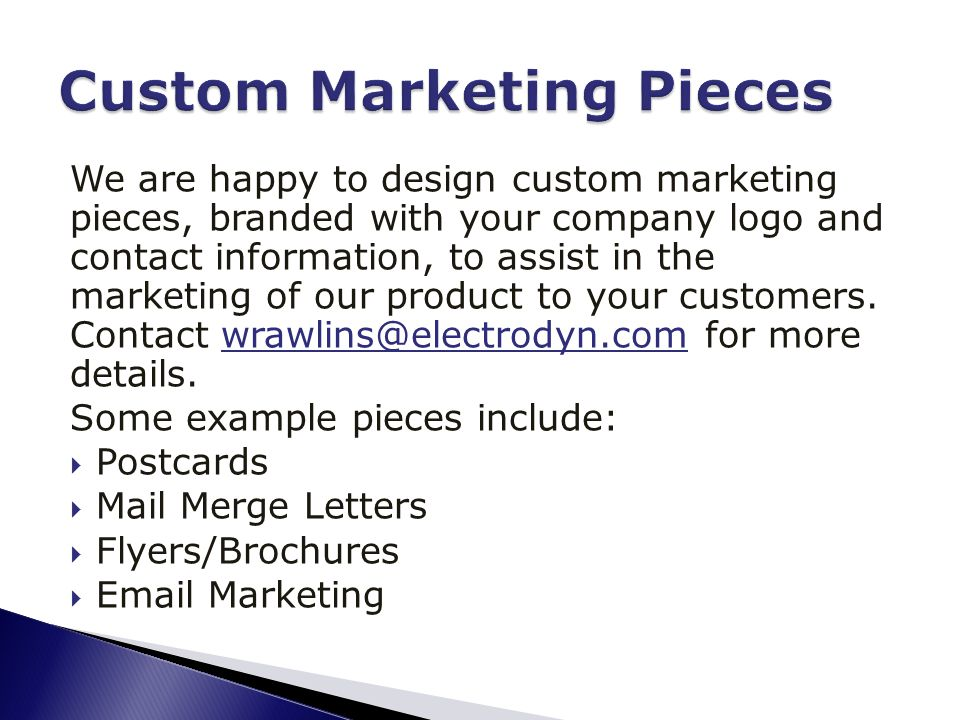 We are happy to design custom marketing pieces, branded with your company logo and contact information, to assist in the marketing of our product to your customers.
