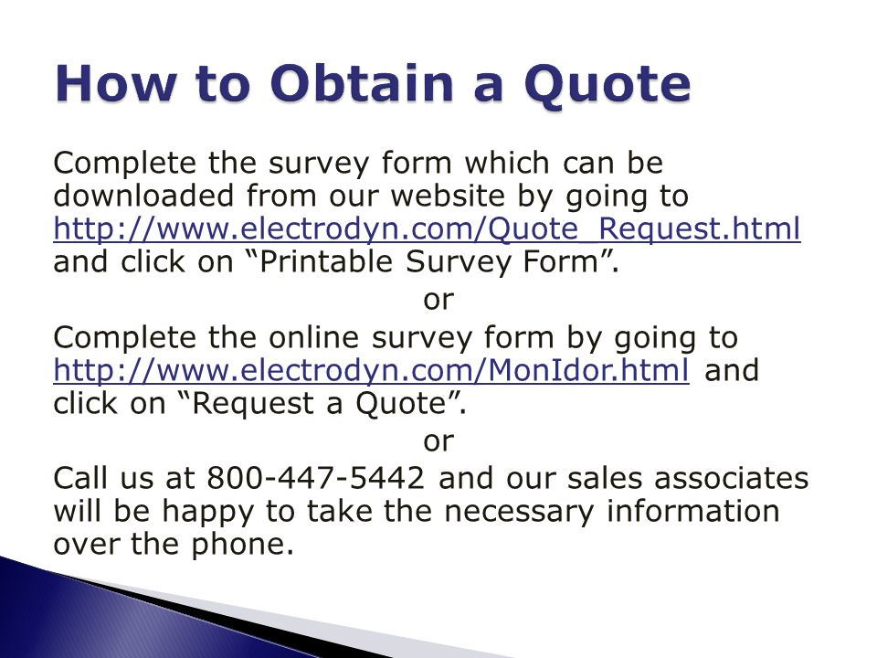 Complete the survey form which can be downloaded from our website by going to http://www.electrodyn.com/Quote_Request.html and click on Printable Survey Form .