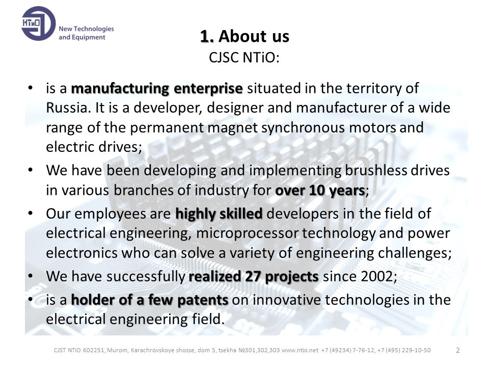 Why you should choose us  We provide a complete cycle of works from technical requirements to electric motors and drives manufacturing;  At the stage of agreement of all the specifications we give our customers ideas of constructive proposals;  We accord with our customers all the developing and designing cycles;  By contrast with many foreign companies which propose only the existing product line of motors, we develop ones according to the customer's specifications;  We develop and manufacture the brushless drives which differ by: – feeding voltage level; – winding characteristics of the stator (i.e.