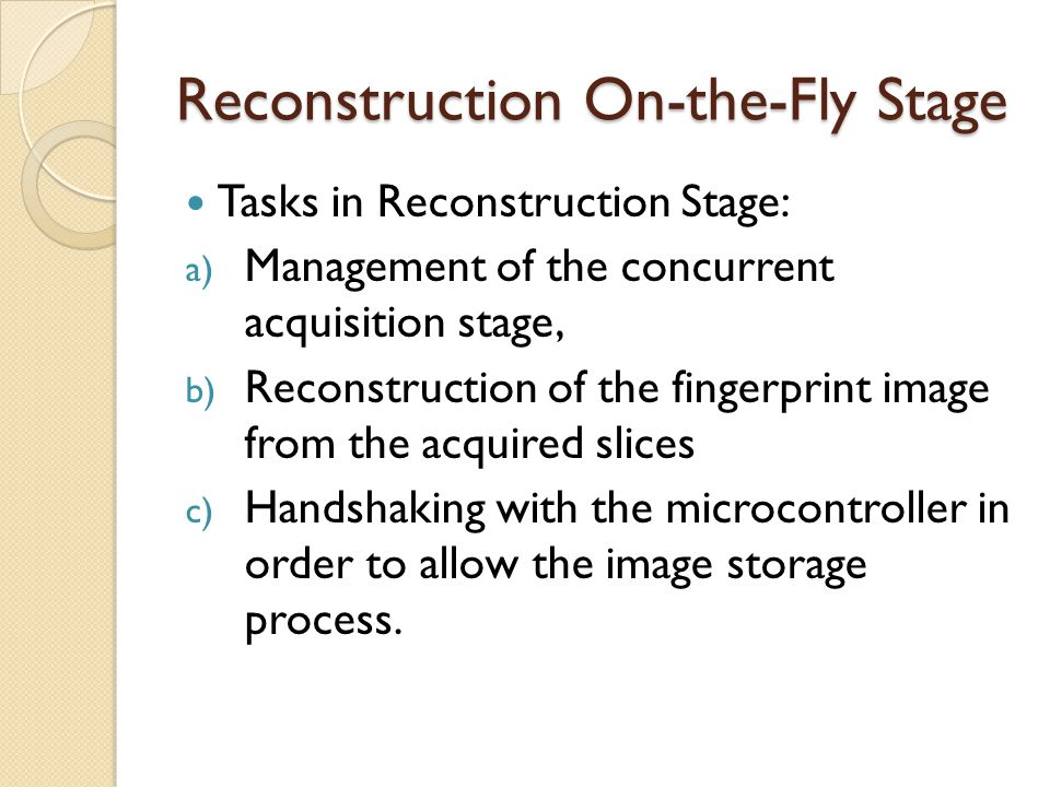Reconstruction On-the-Fly Stage Tasks in Reconstruction Stage: a) Management of the concurrent acquisition stage, b) Reconstruction of the fingerprint image from the acquired slices c) Handshaking with the microcontroller in order to allow the image storage process.
