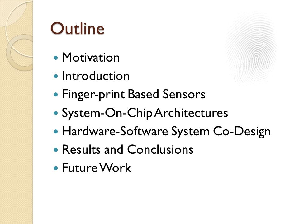 Outline Motivation Introduction Finger-print Based Sensors System-On-Chip Architectures Hardware-Software System Co-Design Results and Conclusions Future Work