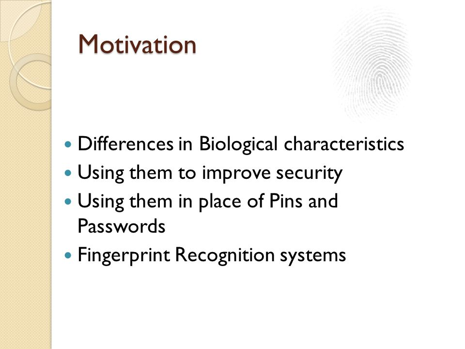 Motivation Differences in Biological characteristics Using them to improve security Using them in place of Pins and Passwords Fingerprint Recognition systems