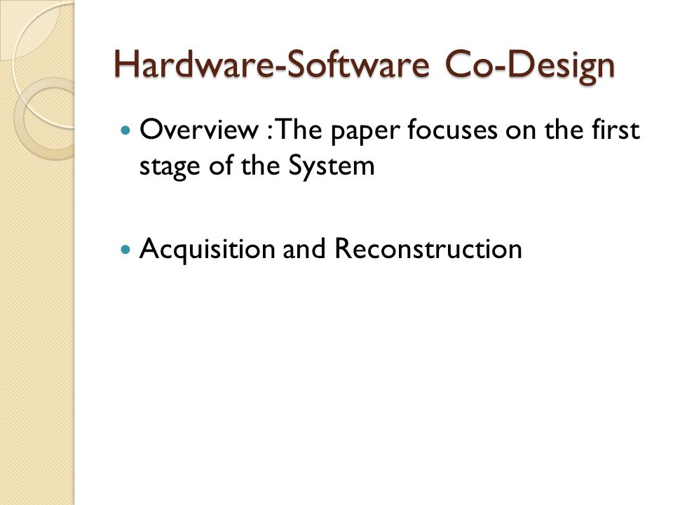 Hardware-Software Co-Design Overview : The paper focuses on the first stage of the System Acquisition and Reconstruction