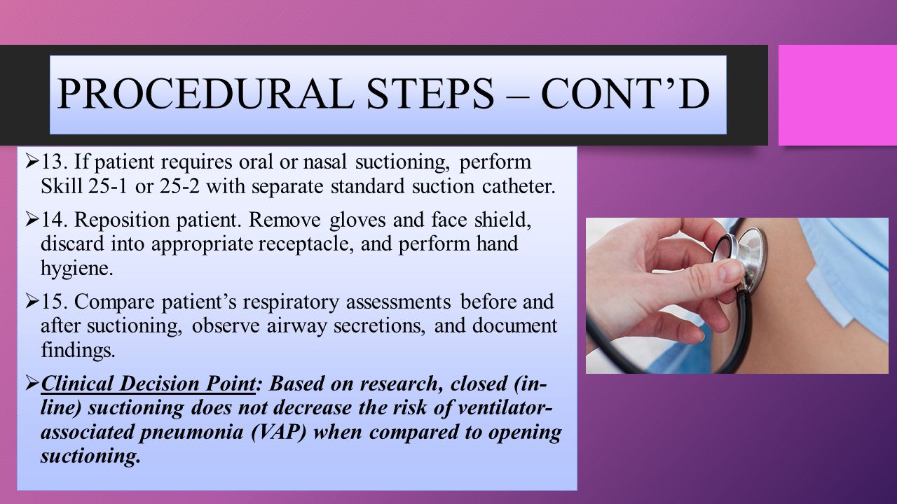 PROCEDURAL STEPS – CONT'D  13. If patient requires oral or nasal suctioning, perform Skill 25-1 or 25-2 with separate standard suction catheter.  14