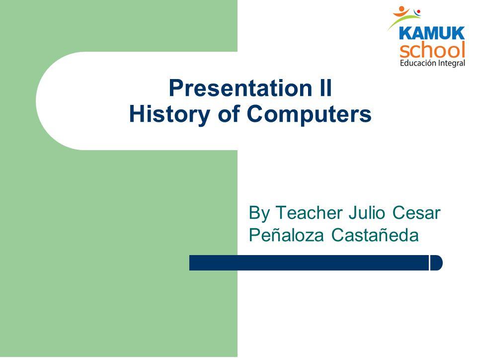 Presentation II History of Computers By Teacher Julio Cesar Peñaloza Castañeda