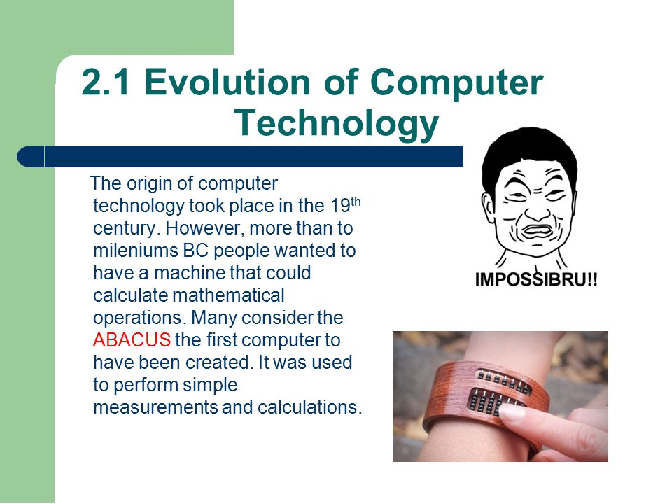 2.1 Evolution of Computer Technology The origin of computer technology took place in the 19 th century.