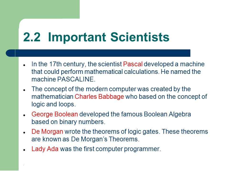 2.2 Important Scientists In the 17th century, the scientist Pascal developed a machine that could perform mathematical calculations.