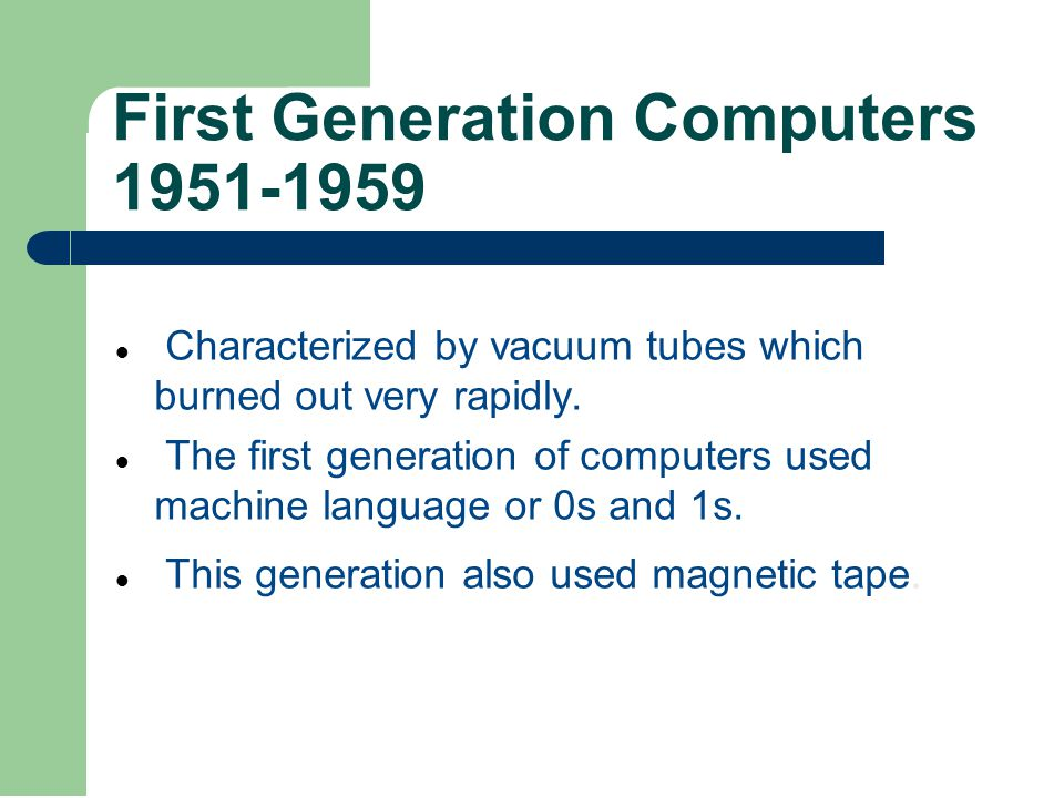 First Generation Computers 1951-1959 Characterized by vacuum tubes which burned out very rapidly.