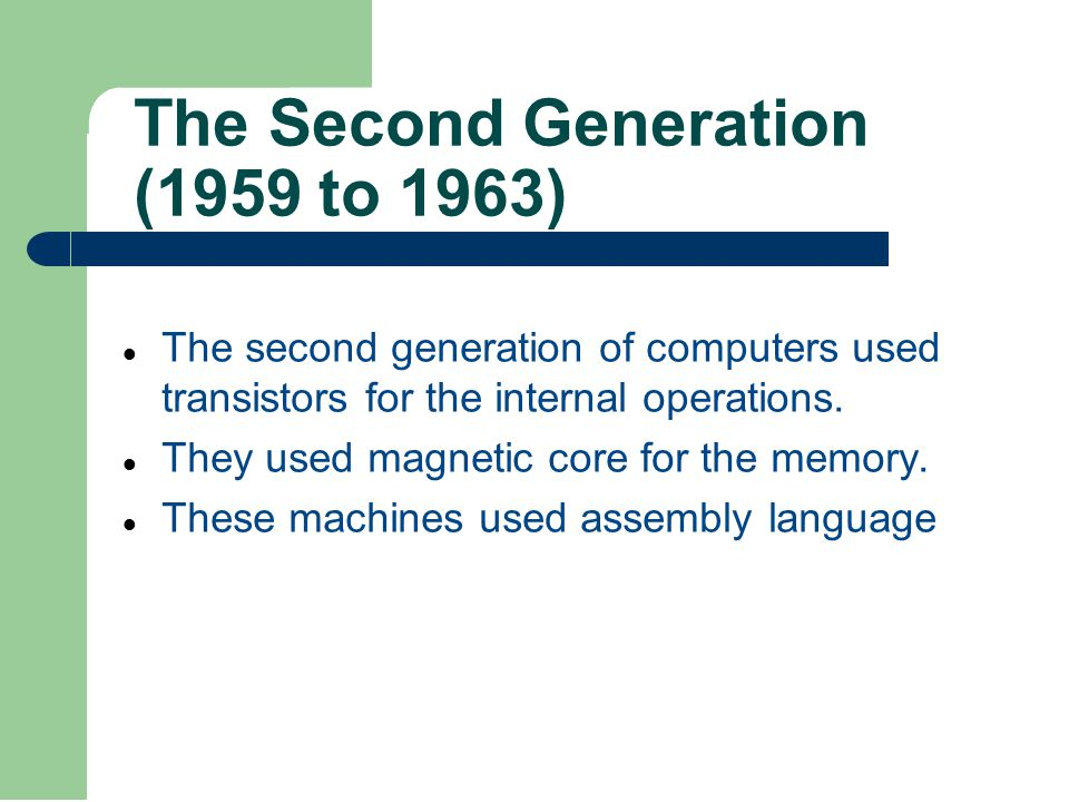 The Second Generation (1959 to 1963) The second generation of computers used transistors for the internal operations. They used magnetic core for the