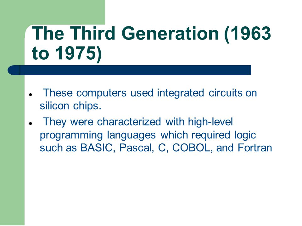 The Third Generation (1963 to 1975) These computers used integrated circuits on silicon chips.