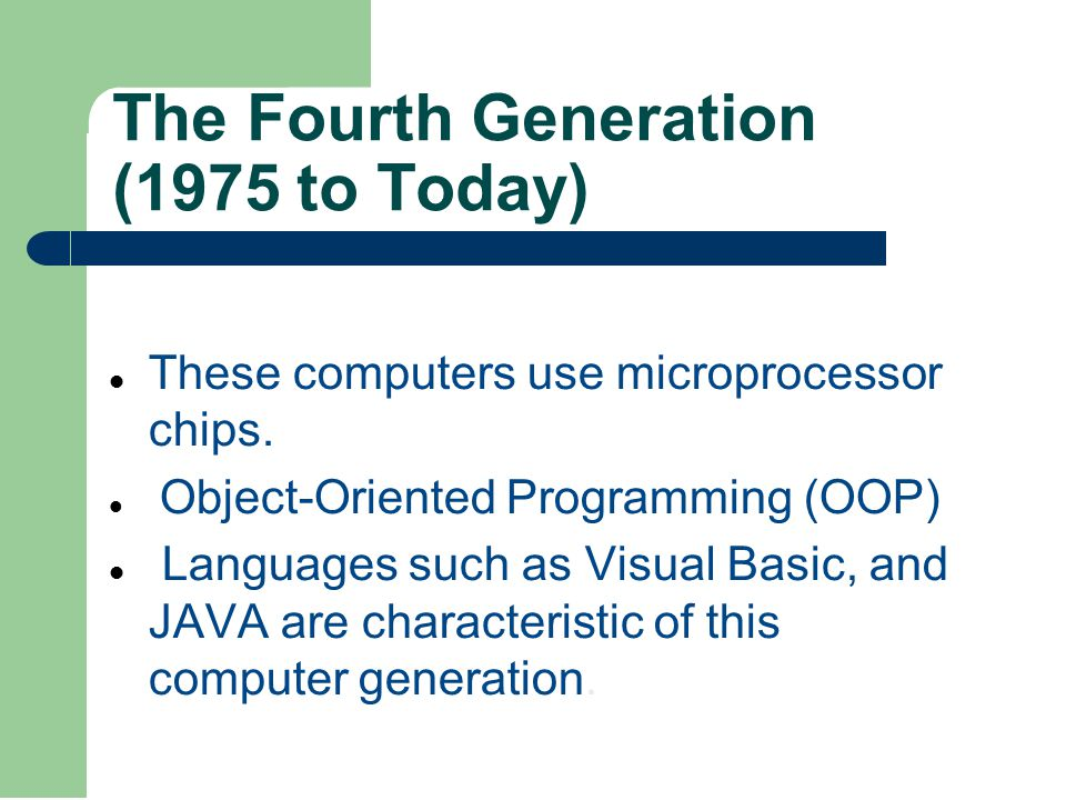The Fourth Generation (1975 to Today) These computers use microprocessor chips. Object-Oriented Programming (OOP) Languages such as Visual Basic, and