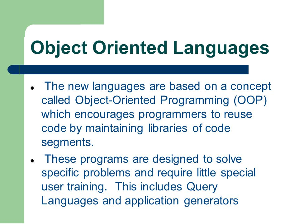 Object Oriented Languages The new languages are based on a concept called Object-Oriented Programming (OOP) which encourages programmers to reuse code by maintaining libraries of code segments.