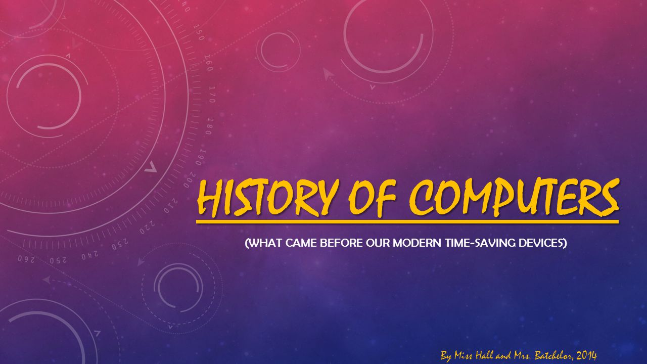 HISTORY OF COMPUTERS (WHAT CAME BEFORE OUR MODERN TIME-SAVING DEVICES) By Miss Hall and Mrs. Batchelor, 2014