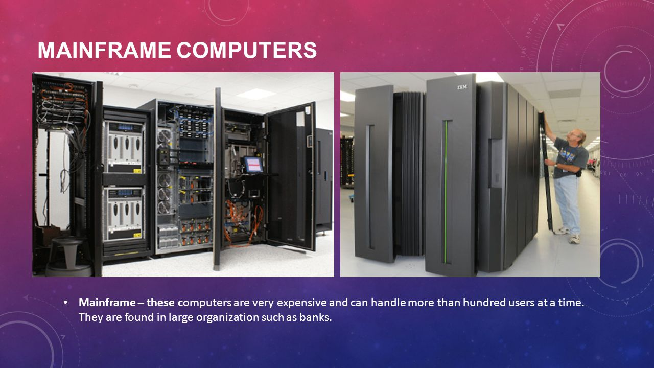 MAINFRAME COMPUTERS Mainframe – these computers are very expensive and can handle more than hundred users at a time. They are found in large organizat