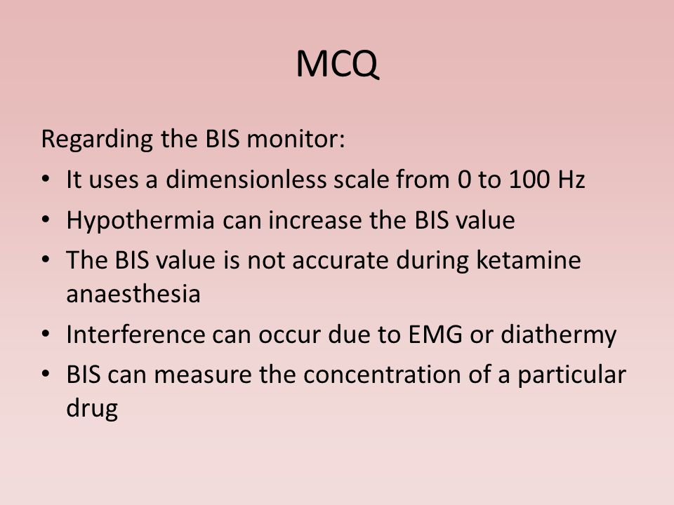 MCQ Regarding the BIS monitor: It uses a dimensionless scale from 0 to 100 Hz Hypothermia can increase the BIS value The BIS value is not accurate during ketamine anaesthesia Interference can occur due to EMG or diathermy BIS can measure the concentration of a particular drug