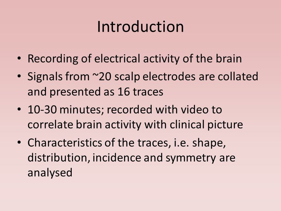 Introduction Recording of electrical activity of the brain Signals from ~20 scalp electrodes are collated and presented as 16 traces 10-30 minutes; recorded with video to correlate brain activity with clinical picture Characteristics of the traces, i.e.