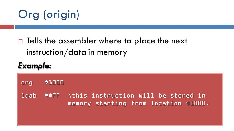 Org (origin) org$1000 ldab#$FF;this instruction will be stored in memory starting from location $1000.