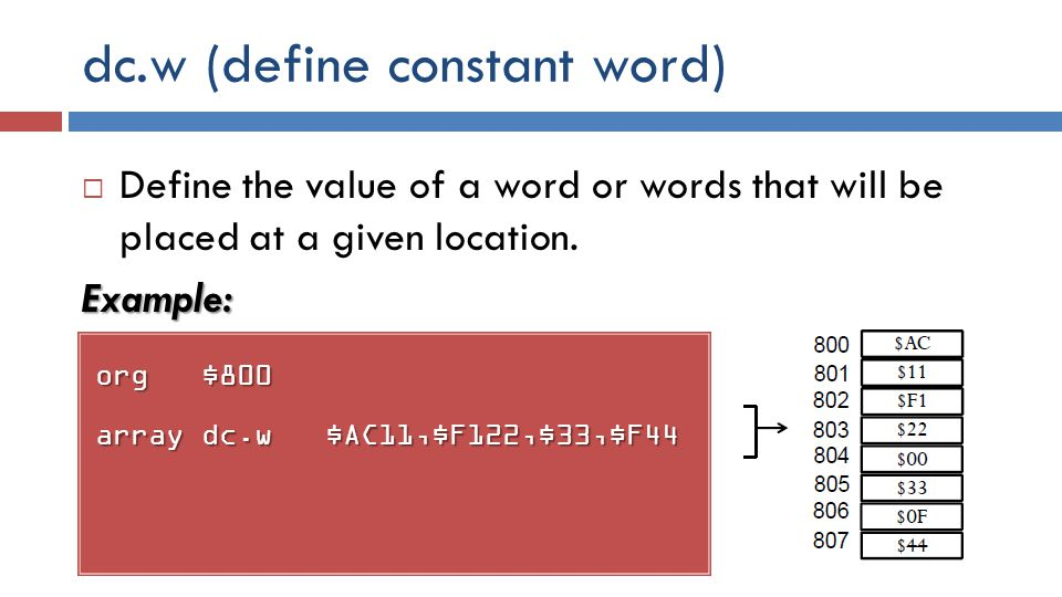 dc.w (define constant word) org$800 arraydc.w $AC11,$F122,$33,$F44  Define the value of a word or words that will be placed at a given location.Example: