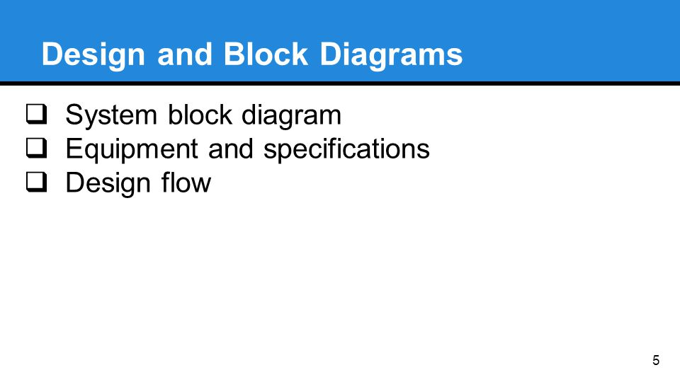 Design and Block Diagrams  System block diagram  Equipment and specifications  Design flow 5