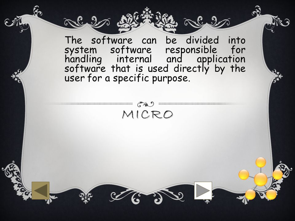MICRO The software can be divided into system software responsible for handling internal and application software that is used directly by the user for a specific purpose.