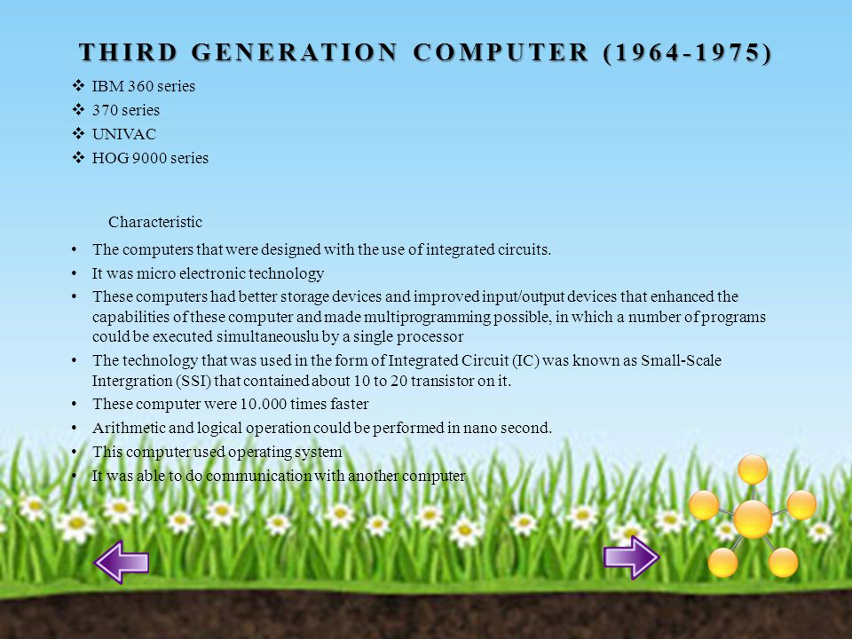 FOURTH GENERATION COMPUTER (1975 ONWARDS) The development of microprocessor chip that contains entire central processing unit (CPU) on a single silicon chip led to the invention IC in third generation was known as SSI that contained about 10 to 20 transistor.