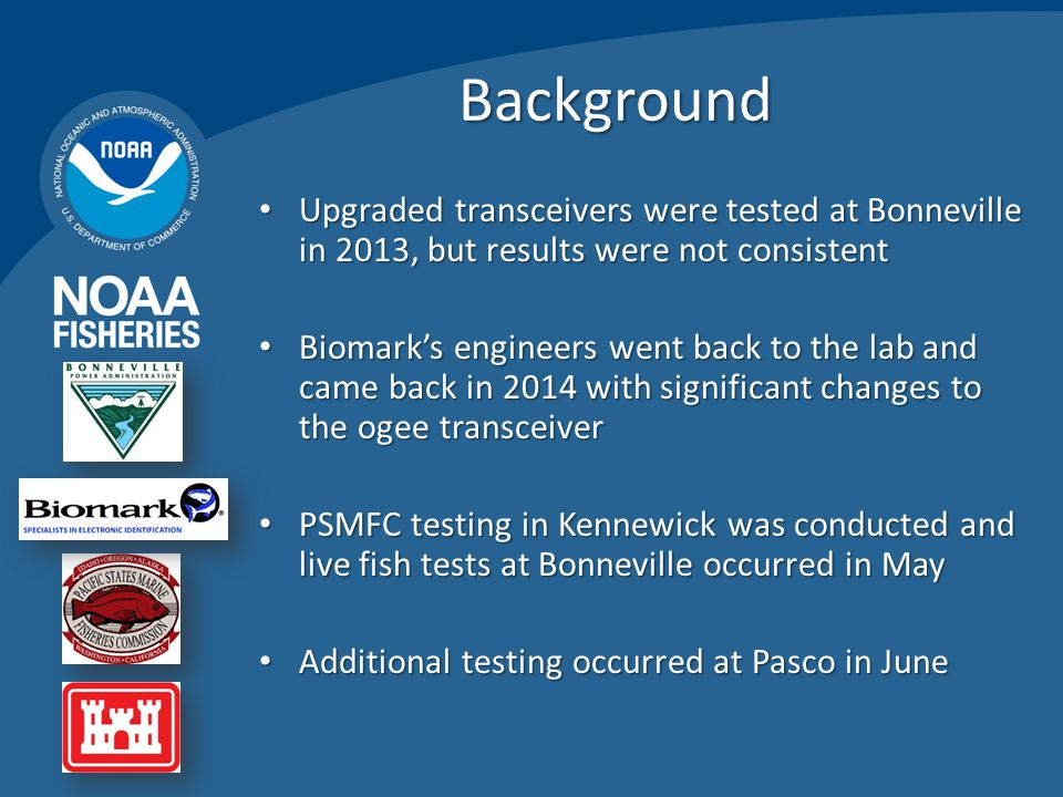 Background Upgraded transceivers were tested at Bonneville in 2013, but results were not consistent Upgraded transceivers were tested at Bonneville in 2013, but results were not consistent Biomark's engineers went back to the lab and came back in 2014 with significant changes to the ogee transceiver Biomark's engineers went back to the lab and came back in 2014 with significant changes to the ogee transceiver PSMFC testing in Kennewick was conducted and live fish tests at Bonneville occurred in May PSMFC testing in Kennewick was conducted and live fish tests at Bonneville occurred in May Additional testing occurred at Pasco in June Additional testing occurred at Pasco in June