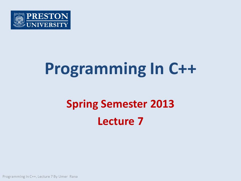 Programming In C++ Spring Semester 2013 Lecture 7 Programming In C++, Lecture 7 By Umer Rana