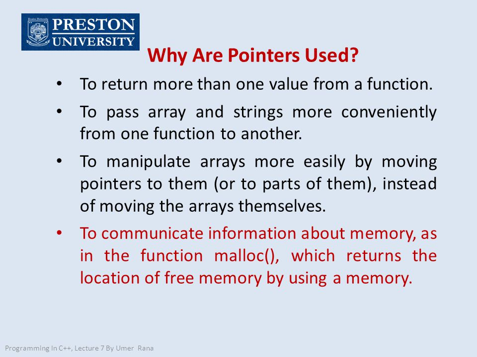 Programming In C++, Lecture 7 By Umer Rana Why Are Pointers Used? To return more than one value from a function. To pass array and strings more conven