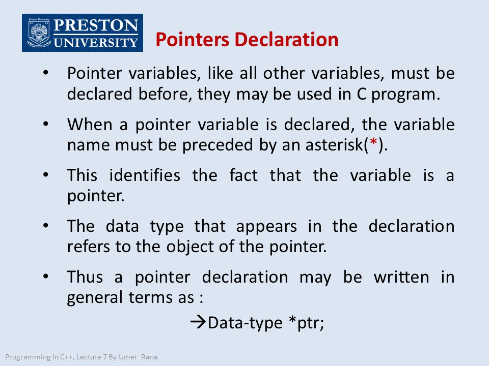 Pointers Declaration Programming In C++, Lecture 7 By Umer Rana Pointer variables, like all other variables, must be declared before, they may be used in C program.