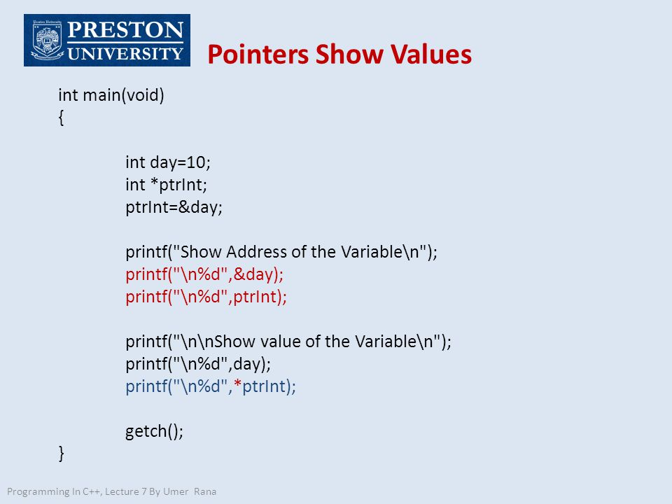 Pointers Show Values Programming In C++, Lecture 7 By Umer Rana int main(void) { int day=10; int *ptrInt; ptrInt=&day; printf( Show Address of the Variable\n ); printf( \n%d ,&day); printf( \n%d ,ptrInt); printf( \n\nShow value of the Variable\n ); printf( \n%d ,day); printf( \n%d ,*ptrInt); getch(); }