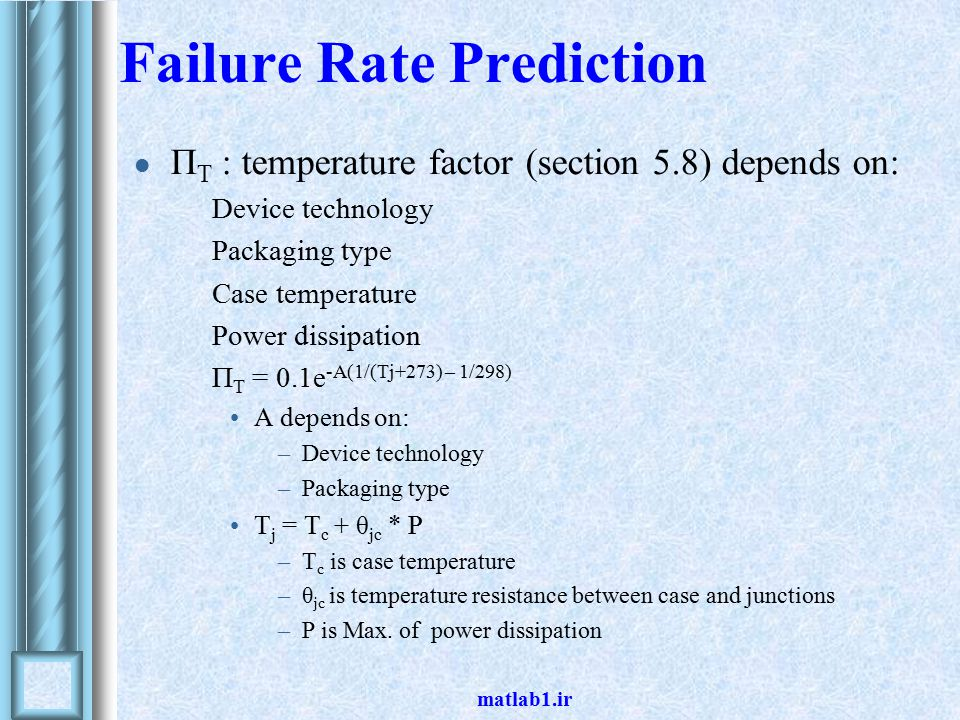 matlab1.ir Failure Rate Prediction Π T : temperature factor (section 5.8) depends on: Device technology Packaging type Case temperature Power dissipation Π T = 0.1e -A(1/(Tj+273) – 1/298) A depends on: –Device technology –Packaging type T j = T c + θ jc * P –T c is case temperature –θ jc is temperature resistance between case and junctions –P is Max.