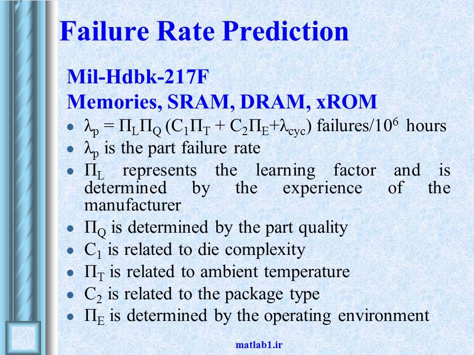 matlab1.ir Failure Rate Prediction Mil-Hdbk-217F Memories, SRAM, DRAM, xROM λ p = Π L Π Q (C 1 Π T + C 2 Π E +λ cyc ) failures/10 6 hours λ p is the part failure rate Π L represents the learning factor and is determined by the experience of the manufacturer Π Q is determined by the part quality C 1 is related to die complexity Π T is related to ambient temperature C 2 is related to the package type Π E is determined by the operating environment