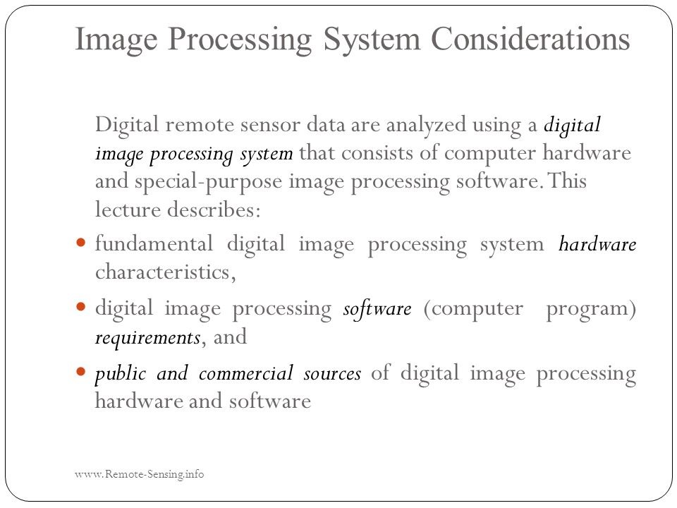 Image Processing System Considerations www.Remote-Sensing.info Digital remote sensor data are analyzed using a digital image processing system that consists of computer hardware and special-purpose image processing software.