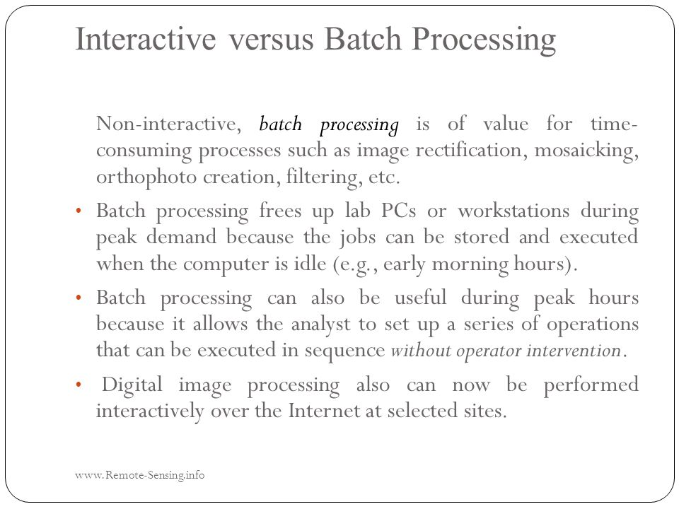 Interactive versus Batch Processing www.Remote-Sensing.info Non-interactive, batch processing is of value for time- consuming processes such as image rectification, mosaicking, orthophoto creation, filtering, etc.
