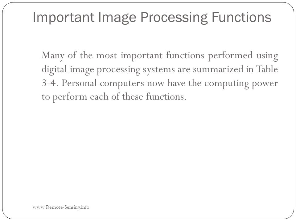 Important Image Processing Functions www.Remote-Sensing.info Many of the most important functions performed using digital image processing systems are summarized in Table 3-4.