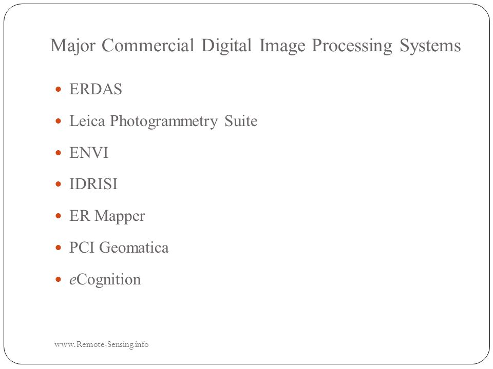 Major Commercial Digital Image Processing Systems www.Remote-Sensing.info ERDAS ERDAS Leica Photogrammetry Suite Leica Photogrammetry Suite ENVI ENVI IDRISI IDRISI ER Mapper ER Mapper PCI Geomatica PCI Geomatica eCognition eCognition