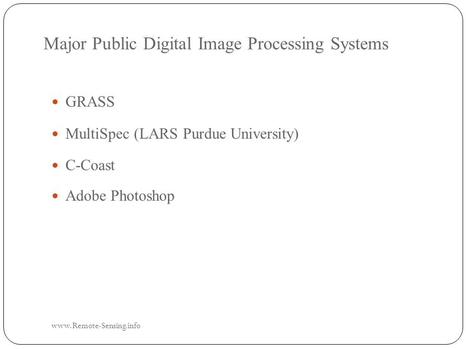Major Public Digital Image Processing Systems www.Remote-Sensing.info GRASS GRASS MultiSpec (LARS Purdue University) MultiSpec (LARS Purdue University) C-Coast C-Coast Adobe Photoshop Adobe Photoshop